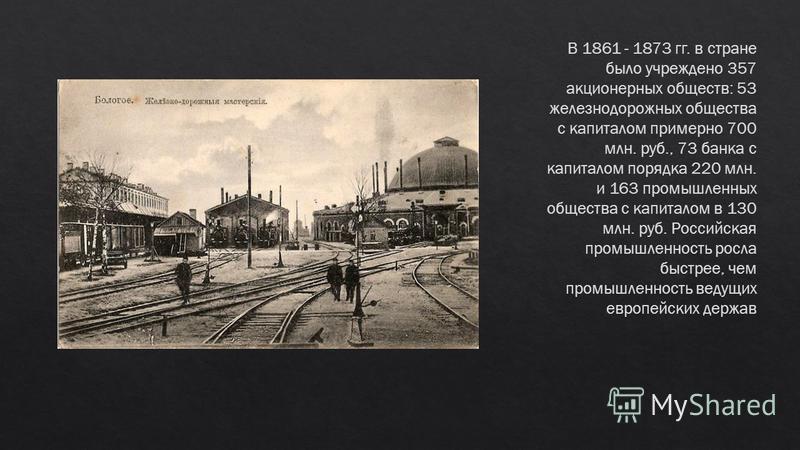 В 1861 - 1873 гг. в стране было учреждено 357 акционерных обществ: 53 железнодорожных общества с капиталом примерно 700 млн. руб., 73 банка с капиталом порядка 220 млн. и 163 промышленных общества с капиталом в 130 млн. руб. Российская промышленность