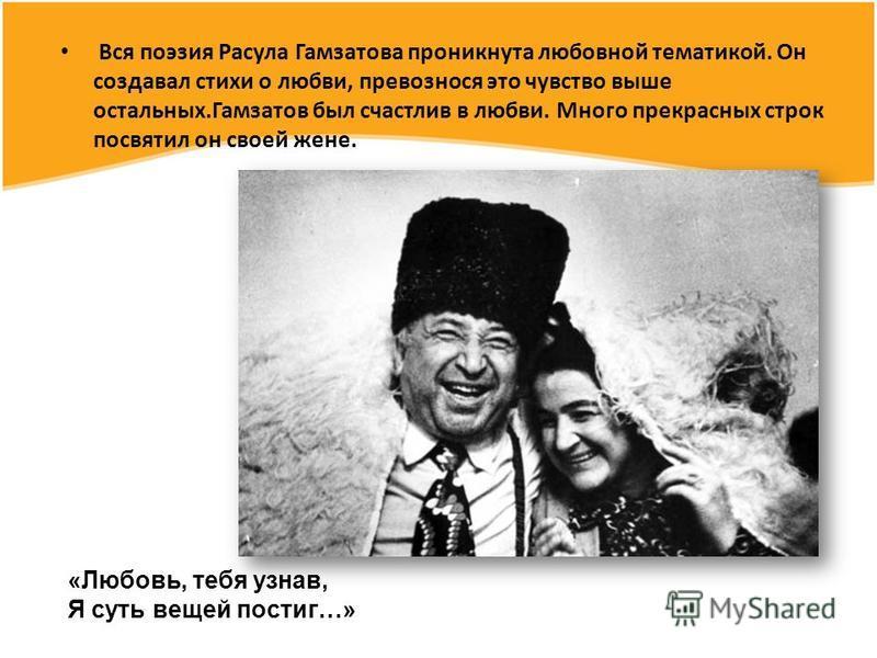 «Поэзия без родной земли, без родной почвы – это птица без гнезда», - писал поэт. Его поэзия выросла на национальной почве, на которой появлялись темы, образы его произведений. Поэзия Гамзатова будет жить, пока жив Дагестан. Горец, верный Дагестану,