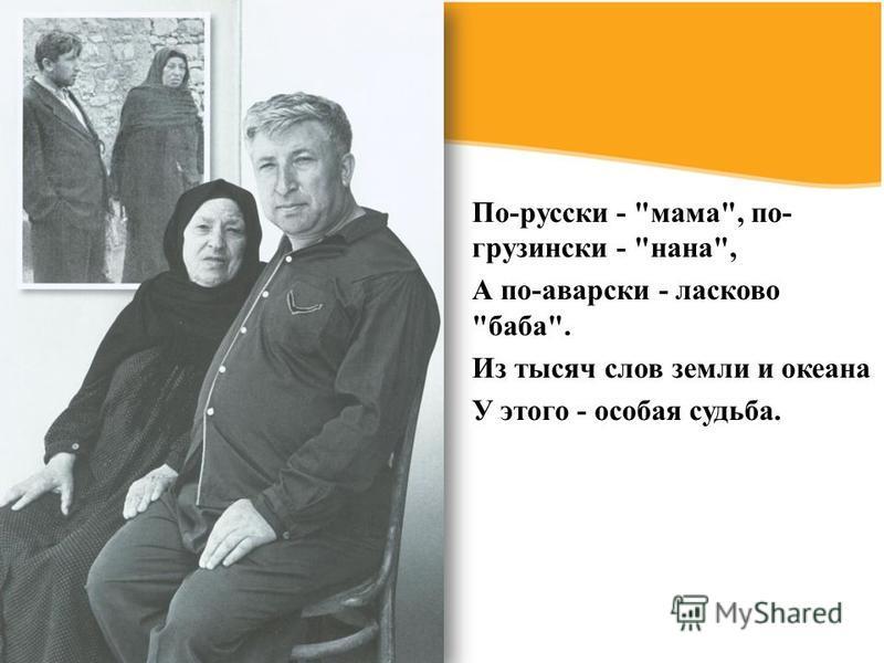МАТЬ - вечная тема поэзия Р. Гамзатов славит мать как первородный источник и начало всего сущего, как надежду и веру в бессмертие всего человечества. Об этом поэма «Берегите матерей», большое количество стихотворений: «Матери», «Мама», «Мать люльку к