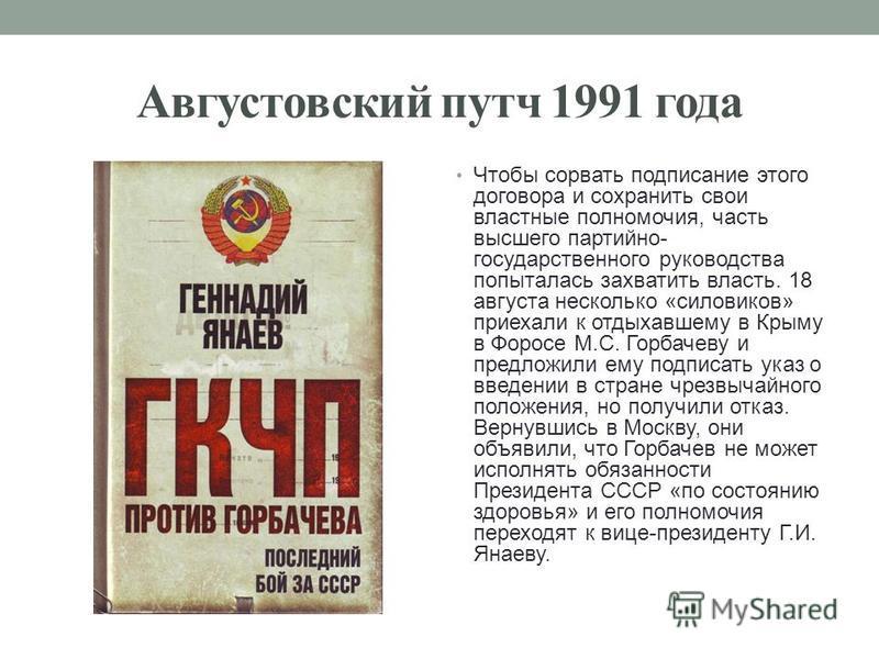 Августовский путч 1991 года Чтобы сорвать подписание этого договора и сохранить свои властные полномочия, часть высшего партийно- государственного руководства попыталась захватить власть. 18 августа несколько «силовиков» приехали к отдыхавшему в Крым