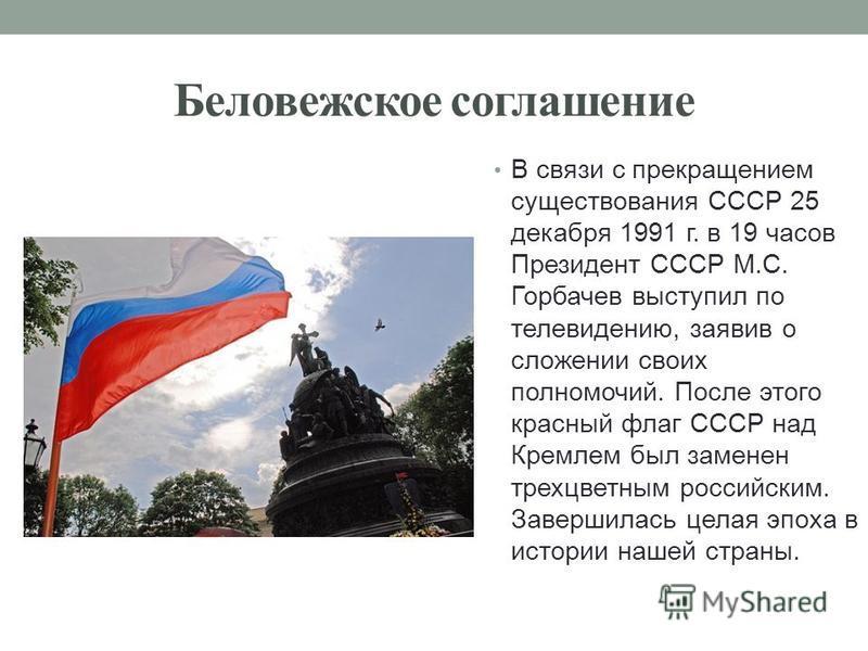 Беловежское соглашение В связи с прекращением существования СССР 25 декабря 1991 г. в 19 часов Президент СССР М.С. Горбачев выступил по телевидению, заявив о сложении своих полномочий. После этого красный флаг СССР над Кремлем был заменен трехцветным