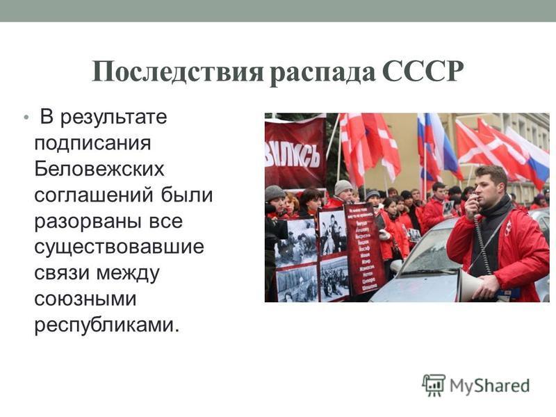 Последствия распада СССР В результате подписания Беловежских соглашений были разорваны все существовавшие связи между союзными республиками.