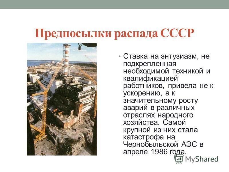 Предпосылки распада СССР Ставка на энтузиазм, не подкрепленная необходимой техникой и квалификацией работников, привела не к ускорению, а к значительному росту аварий в различных отраслях народного хозяйства. Самой крупной из них стала катастрофа на