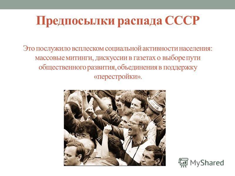 Предпосылки распада СССР Это послужило всплеском социальной активности населения: массовые митинги, дискуссии в газетах о выборе пути общественного развития, объединения в поддержку «перестройки».