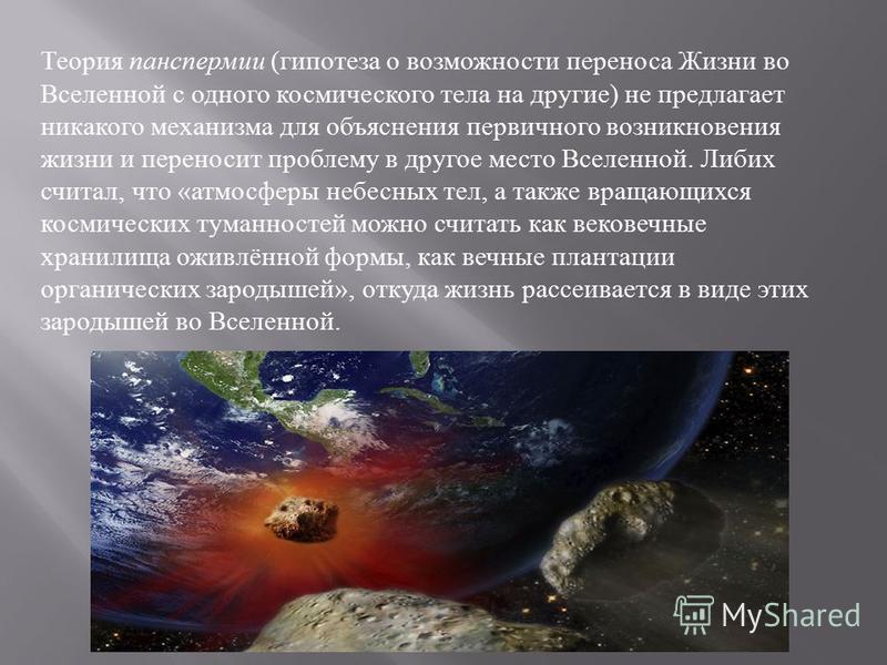 Теория панспермии ( гипотеза о возможности переноса Жизни во Вселенной с одного космического тела на другие ) не предлагает никакого механизма для объяснения первичного возникновения жизни и переносит проблему в другое место Вселенной. Либих считал,