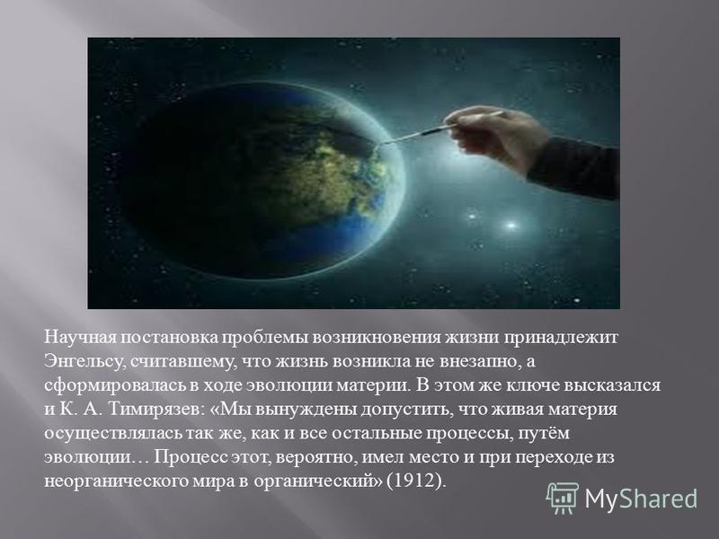 Научная постановка проблемы возникновения жизни принадлежит Энгельсу, считавшему, что жизнь возникла не внезапно, а сформировалась в ходе эволюции материи. В этом же ключе высказался и К. А. Тимирязев : « Мы вынуждены допустить, что живая материя осу