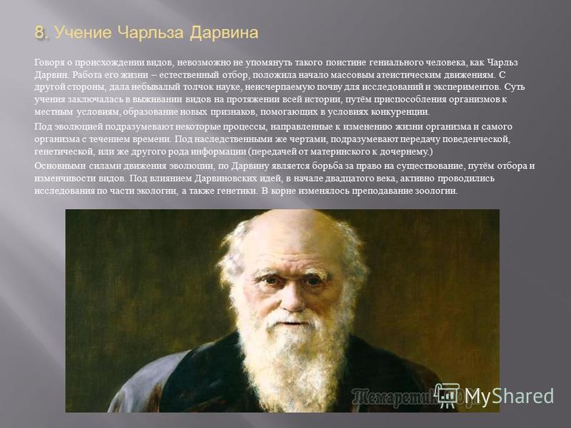 8. 8. Учение Чарльза Дарвина Говоря о происхождении видов, невозможно не упомянуть такого поистине гениального человека, как Чарльз Дарвин. Работа его жизни – естественный отбор, положила начало массовым атеистическим движениям. С другой стороны, дал
