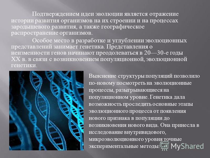 Подтверждением идеи эволюции является отражение истории развития организмов на их строении и на процессах зародышевого развития, а также географическое распространение организмов. Особое место в разработке и углублении эволюционных пред  ставлений з