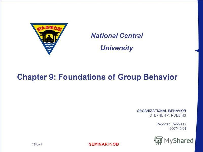 SEMINAR in OB National Central University / Slide 1 ORGANIZATIONAL BEHAVIOR STEPHEN P. ROBBINS Reporter: Debbie Pi 2007/10/04 Chapter 9: Foundations of Group Behavior