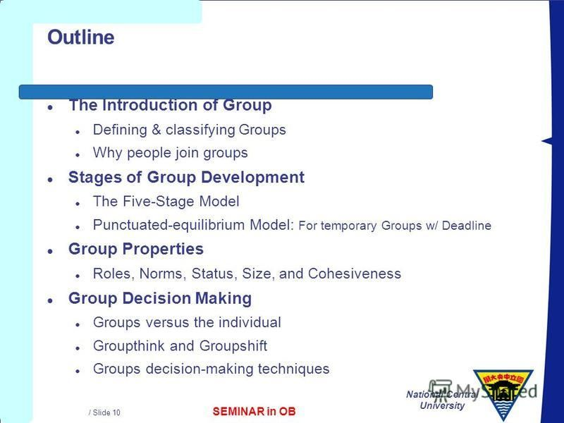 SEMINAR in OB National Central University / Slide 10 Outline l The Introduction of Group l Defining & classifying Groups l Why people join groups l Stages of Group Development l The Five-Stage Model l Punctuated-equilibrium Model: For temporary Group