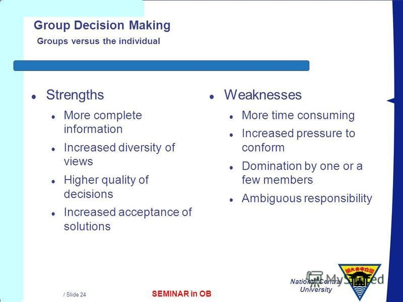 SEMINAR in OB National Central University / Slide 24 Group Decision Making Groups versus the individual l Strengths l More complete information l Increased diversity of views l Higher quality of decisions l Increased acceptance of solutions l Weaknes