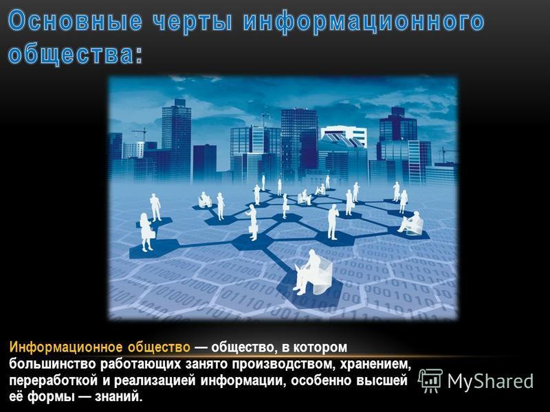 Информационное общество общество, в котором большинство работающих занято производством, хранением, переработкой и реализацией информации, особенно высшей её формы знаний.
