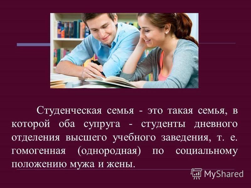 Студенческая семья - это такая семья, в которой оба супруга - студенты дневного отделения высшего учебного заведения, т. е. гомогенная (однородная) по социальному положению мужа и жены.