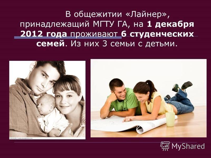 В общежитии «Лайнер», принадлежащий МГТУ ГА, на 1 декабря 2012 года проживают 6 студенческих семей. Из них 3 семьи с детьми.