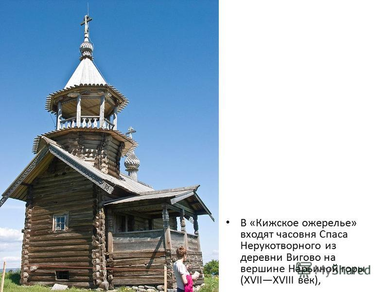 В «Кижское ожерелье» входят часовня Спаса Нерукотворного из деревни Вигово на вершине Нарьиной горы (XVIIXVIII век),