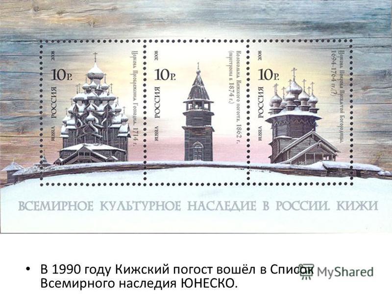 В 1990 году Кижский погост вошёл в Список Всемирного наследия ЮНЕСКО.