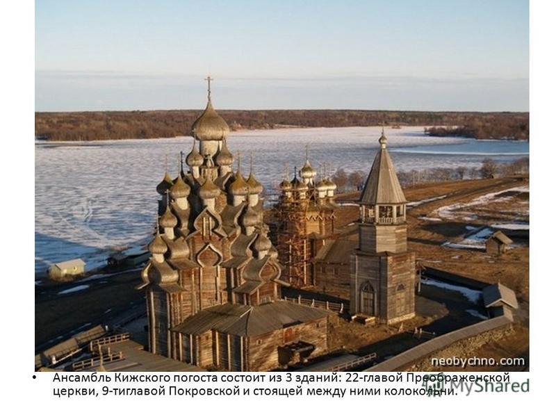 Ансамбль Кижского погоста состоит из 3 зданий: 22-главой Преображенской церкви, 9-тиглавой Покровской и стоящей между ними колокольни.