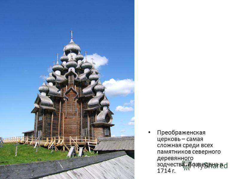Преображенская церковь – самая сложная среди всех памятников северного деревянного зодчества. Возведена в 1714 г.