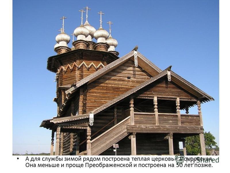А для службы зимой рядом построена теплая церковь – Покровская. Она меньше и проще Преображенской и построена на 50 лет позже.