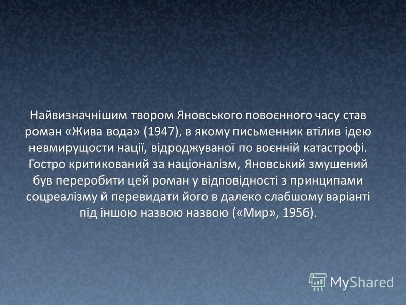 Найвизначнішим твором Яновського повоєнного часу став роман «Жива вода» (1947), в якому письменник втілив ідею невмирущости нації, відроджуваної по воєнній катастрофі. Гостро критикований за націоналізм, Яновський змушений був переробити цей роман у
