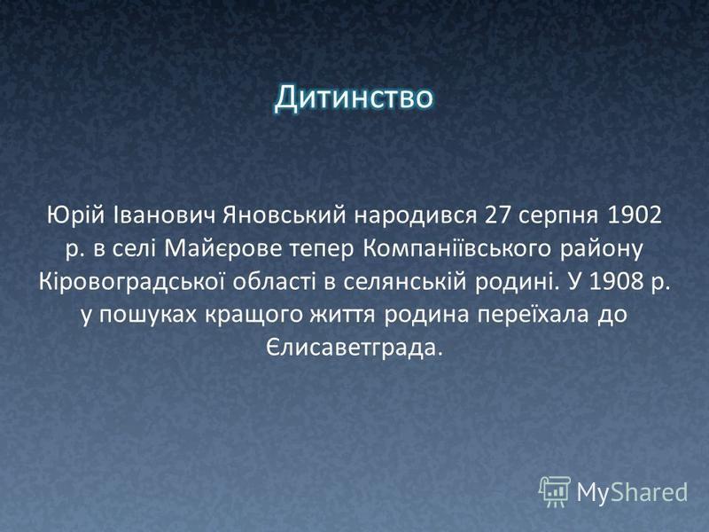 Юрій Іванович Яновський народився 27 серпня 1902 р. в селі Майєрове тепер Компаніївського району Кіровоградської області в селянській родині. У 1908 р. у пошуках кращого життя родина переїхала до Єлисаветграда.