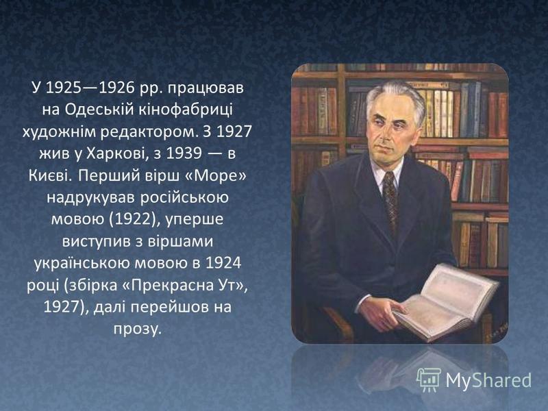 У 19251926 рр. працював на Одеській кінофабриці художнім редактором. З 1927 жив у Харкові, з 1939 в Києві. Перший вірш «Море» надрукував російською мовою (1922), уперше виступив з віршами українською мовою в 1924 році (збірка «Прекрасна Ут», 1927), д