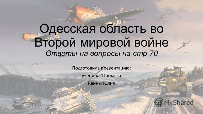 Одесская область во Второй мировой войне Ответы на вопросы на стр 70 Подготовила презентацию: ученица 11 класса Канны Юлия