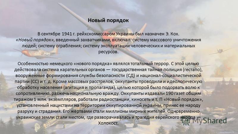 Новый порядок В сентябре 1941 г. рейхскомиссаром Украины был назначен Э. Кох. «Новый порядок», введенный захватчиками, включал: систему массового уничтожения людей; систему ограбления; систему эксплуатации человеческих и материальных ресурсов. Особен