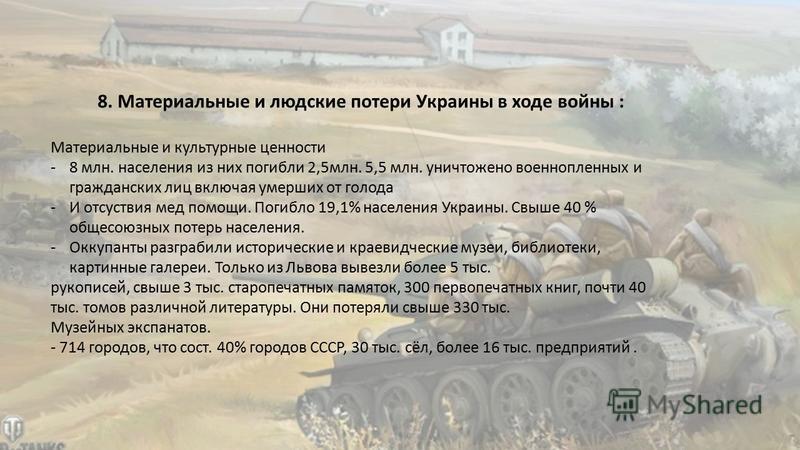 8. Материальные и людские потери Украины в ходе войны : Материальные и культурные ценности -8 млн. населения из них погибли 2,5 млн. 5,5 млн. уничтожено военнопленных и гражданских лиц включая умерших от голода -И отсуствия мед помощи. Погибло 19,1%