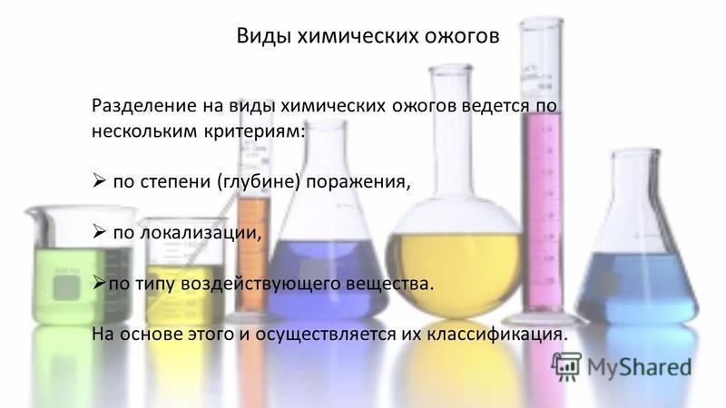 Виды химических ожогов Разделение на виды химических ожогов ведется по нескольким критериям: по степени (глубине) поражения, по локализации, по типу воздействующего вещества. На основе этого и осуществляется их классификация.