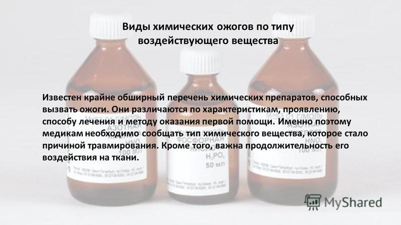 Виды химических ожогов по типу воздействующего вещества Известен крайне обширный перечень химических препаратов, способных вызвать ожоги. Они различаются по характеристикам, проявлению, способу лечения и методу оказания первой помощи. Именно поэтому