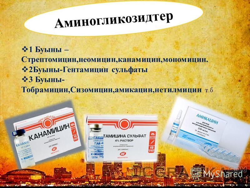 Аминогликозидтер 1 Буыны – Стрептомицин,неомицин,канамицин,мономицин. 2Буыны-Гентамицин сульфаты 3 Буыны- Тобрамицин,Сизомицин,амикацин,нетилмицин т.б
