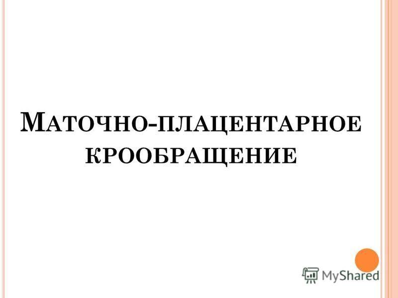 М АТОЧНО - ПЛАЦЕНТАРНОЕ КРООБРАЩЕНИЕ