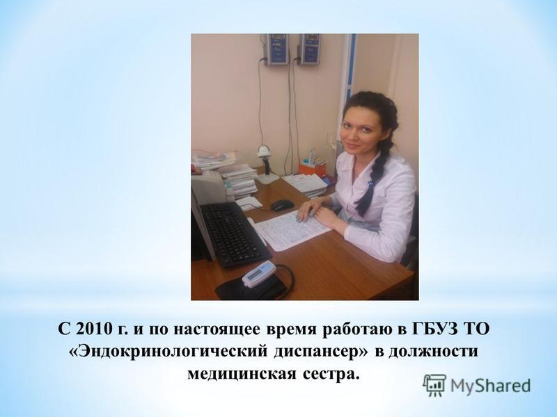 С 2010 г. и по настоящее время работаю в ГБУЗ ТО «Эндокринологический диспансер» в должности медицинская сестра.