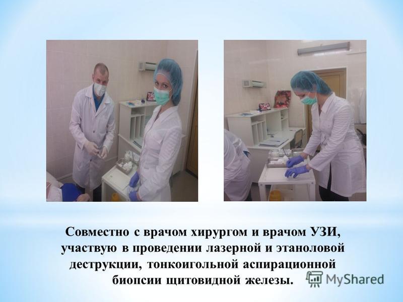 Совместно с врачом хирургом и врачом УЗИ, участвую в проведении лазерной и этаноловой деструкции, тонкоигольной аспирационной биопсии щитовидной железы.