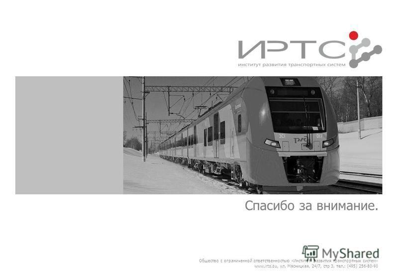 Спасибо за внимание. Общество с ограниченной ответственностью «Институт развития транспортных систем» www.irts.su, ул. Мясницкая, 24/7, стр 3, тел.: (495) 256-80-90