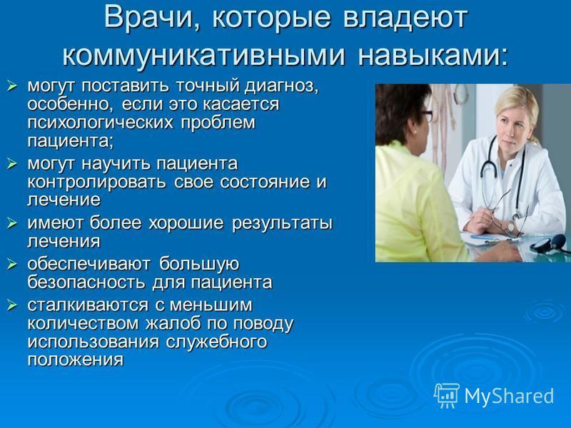 Врачи, которые владеют коммуникативными навыками: могут поставить точный диагноз, особенно, если это касается психологических проблем пациента; могут поставить точный диагноз, особенно, если это касается психологических проблем пациента; могут научит
