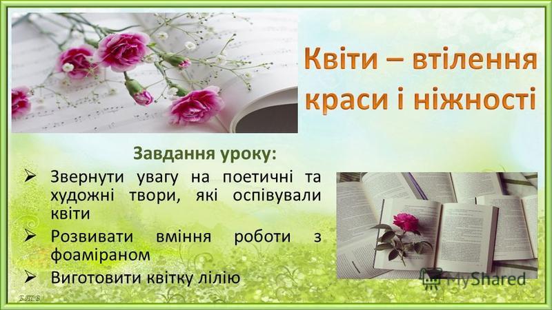 Завдання уроку: Звернути увагу на поетичні та художні твори, які оспівували квіти Розвивати вміння роботи з фоаміраном Виготовити квітку лілію