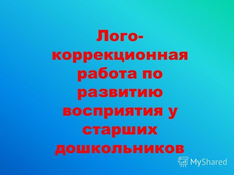 Лого- коррекционная работа по развитию восприятия у старших дошкольников
