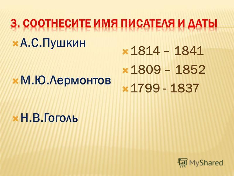 А.С.Пушкин М.Ю.Лермонтов Н.В.Гоголь 1814 – 1841 1809 – 1852 1799 - 1837