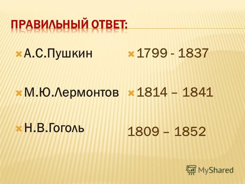 А.С.Пушкин М.Ю.Лермонтов Н.В.Гоголь 1799 - 1837 1814 – 1841 1809 – 1852