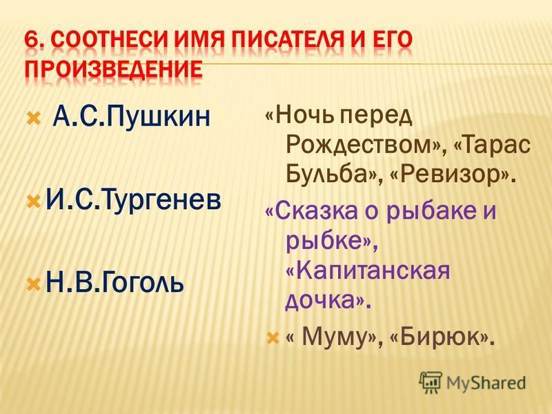 А.С.Пушкин И.С.Тургенев Н.В.Гоголь «Ночь перед Рождеством», «Тарас Бульба», «Ревизор». «Сказка о рыбаке и рыбке», «Капитанская дочка». « Муму», «Бирюк».