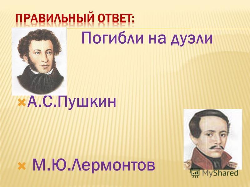 Погибли на дуэли А.С.Пушкин М.Ю.Лермонтов