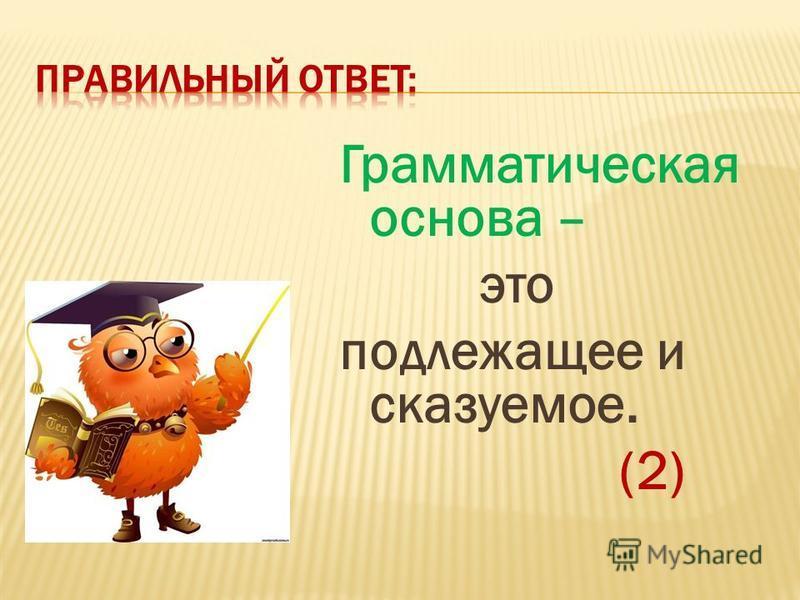 Грамматическая основа – это подлежащее и сказуемое. (2)
