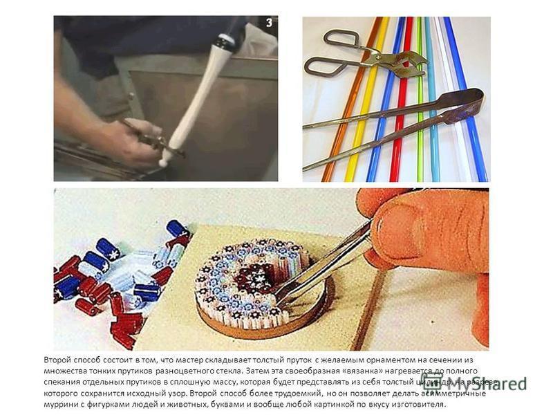 Второй способ состоит в том, что мастер складывает толстый пруток с желаемым орнаментом на сечении из множества тонких прутиков разноцветного стекла. Затем эта своеобразная «вязанка» нагревается до полного спекания отдельных прутиков в сплошную массу