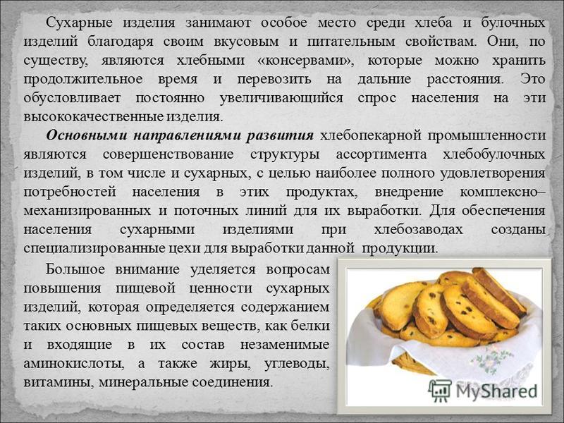 Сухарные изделия занимают особое место среди хлеба и булочных изделий благодаря своим вкусовым и питательным свойствам. Они, по существу, являются хлебными «консервами», которые можно хранить продолжительное время и перевозить на дальние расстояния.