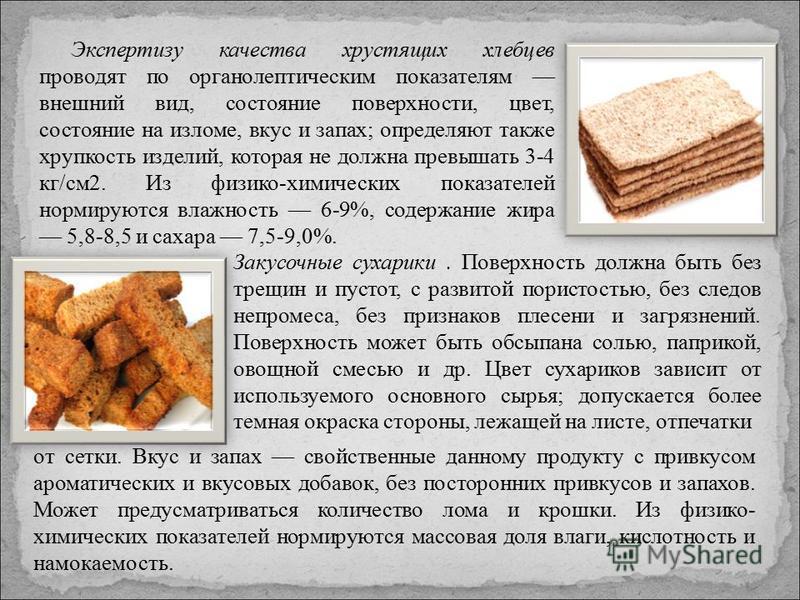 Экспертизу качества хрустящих хлебцев проводят по органолептическим показателям внешний вид, состояние поверхности, цвет, состояние на изломе, вкус и запах; определяют также хрупкость изделий, которая не должна превышать 3-4 кг/см 2. Из физико-химиче