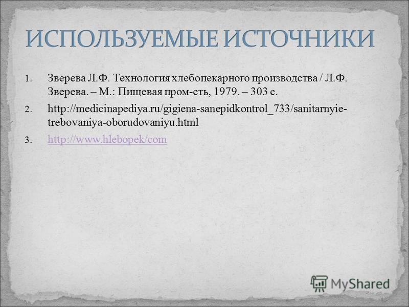 1. Зверева Л.Ф. Технология хлебопекарного производства / Л.Ф. Зверева. – М.: Пищевая пром-сть, 1979. – 303 с. 2. http://medicinapediya.ru/gigiena-sanepidkontrol_733/sanitarnyie- trebovaniya-oborudovaniyu.html 3. http://www.hlebopek/com http://www.hle