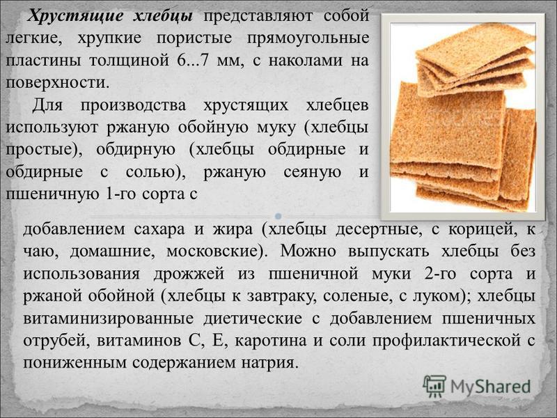 Хрустящие хлебцы представляют собой легкие, хрупкие пористые прямоугольные пластины толщиной 6...7 мм, с наколами на поверхности. Для производства хрустящих хлебцев используют ржаную обойную муку (хлебцы простые), обдирную (хлебцы обдирные и обдирны