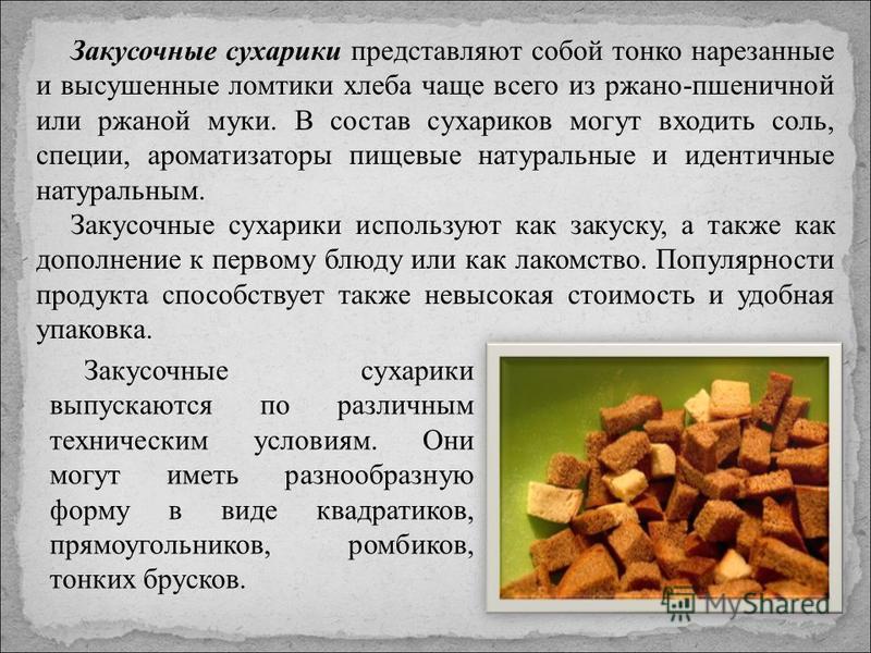 Закусочные сухарики представляют собой тонко нарезанные и высушенные ломтики хлеба чаще всего из ржано-пшеничной или ржаной муки. В состав сухариков могут входить соль, специи, ароматизаторы пищевые натуральные и идентичные натуральным. Закусочные су